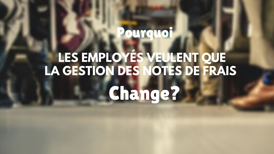 [Etude] Pourquoi les employés veulent que la gestion des notes de frais change?